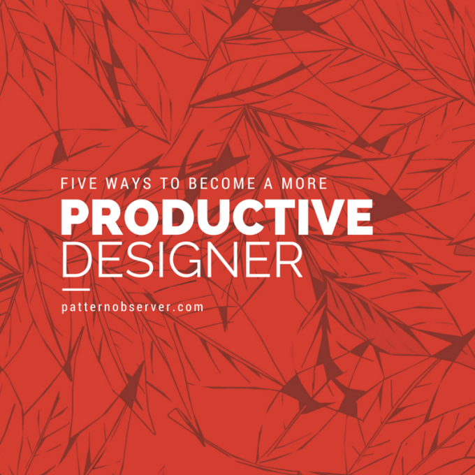 http://patternobserver.com/2015/05/26/five-ways-become-productive-designer/